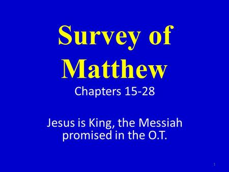 Survey of Matthew Chapters 15-28 Jesus is King, the Messiah promised in the O.T. 1.