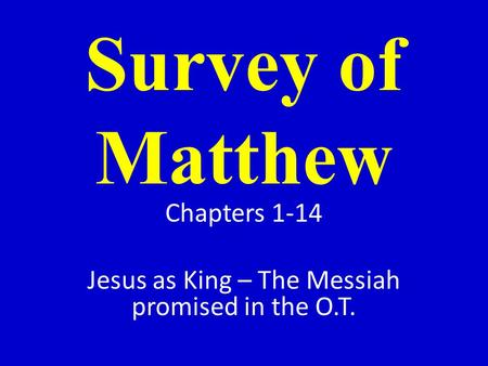 Survey of Matthew Chapters 1-14 Jesus as King – The Messiah promised in the O.T.