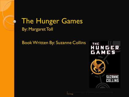 The Hunger Games By: Margaret Toll Book Written By: Suzanne Collins 2http://www.coweta.k12.ga.us/nhs/Media/assets/hunger%20games%20cover.jpg 0cover.jpg.