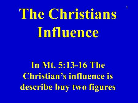 The Christians Influence In Mt. 5:13-16 The Christian's influence is describe buy two figures 1.