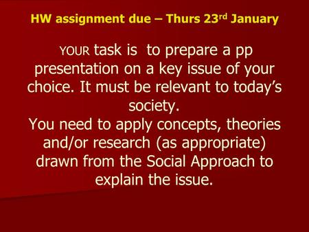 HW assignment due – Thurs 23 rd January YOUR task is to prepare a pp presentation on a key issue of your choice. It must be relevant to today's society.