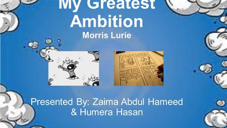 My Greatest Ambition Morris Lurie Presented By: Zaima Abdul Hameed & Humera Hasan.