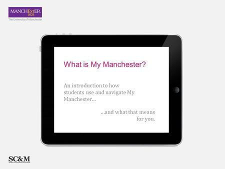 …and what that means for you. An introduction to how students use and navigate My Manchester… What is My Manchester?