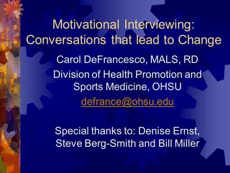 Motivational Interviewing: Conversations that lead to Change Carol DeFrancesco, MALS, RD Division of Health Promotion and Sports Medicine, OHSU