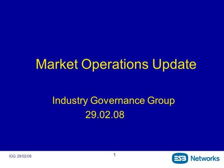 IGG 29/02/08 1 Market Operations Update Industry Governance Group 29.02.08.