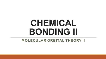 CHEMICAL BONDING II MOLECULAR ORBITAL THEORY II.