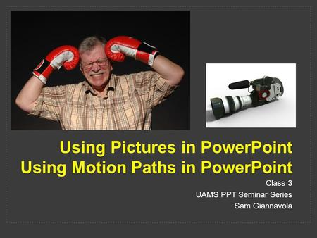 Using Pictures in PowerPoint Using Motion Paths in PowerPoint Class 3 UAMS PPT Seminar Series Sam Giannavola.