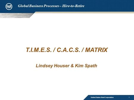 1 T.I.M.E.S. / C.A.C.S. / MATRIX Lindsey Houser & Kim Spath United States Steel Corporation Global Business Processes – Hire-to-Retire.