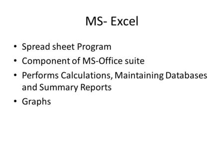 MS- Excel Spread sheet Program Component of MS-Office suite Performs Calculations, Maintaining Databases and Summary Reports Graphs.