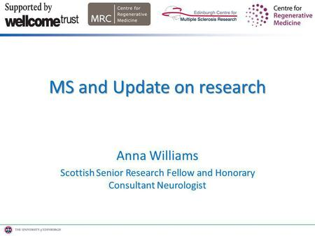 Anna Williams Scottish Senior Research Fellow and Honorary Consultant Neurologist MS and Update on research.