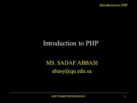 Introduction to PHP SOFTWARE FREEDOM DAY1 Introduction to PHP MS. SADAF ABBASI