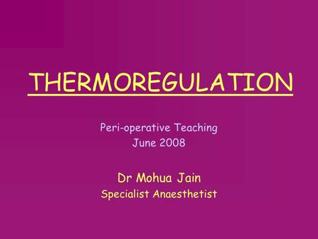 THERMOREGULATION Peri-operative Teaching June 2008 Dr Mohua Jain Specialist Anaesthetist.