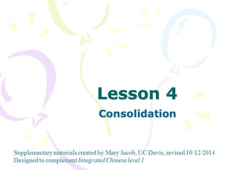 Supplementary materials created by Mary Jacob, UC Davis, revised 10/12/2014 Designed to complement Integrated Chinese level 1 Lesson 4 Consolidation.