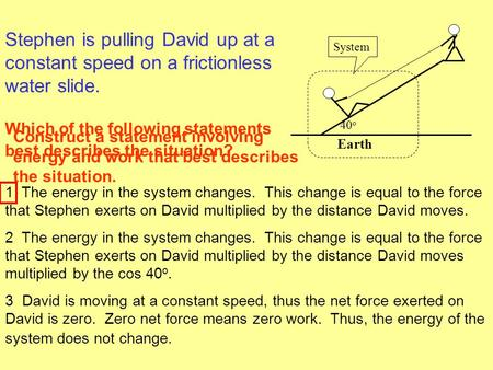 1 The energy in the system changes. This change is equal to the force that Stephen exerts on David multiplied by the distance David moves. 2 The energy.