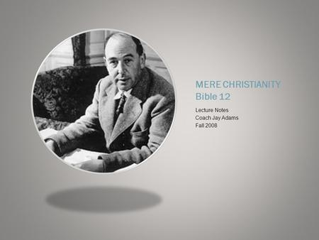 MERE CHRISTIANITY Bible 12 Lecture Notes Coach Jay Adams Fall 2008.