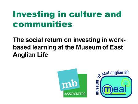 Investing in culture and communities The social return on investing in work- based learning at the Museum of East Anglian Life.