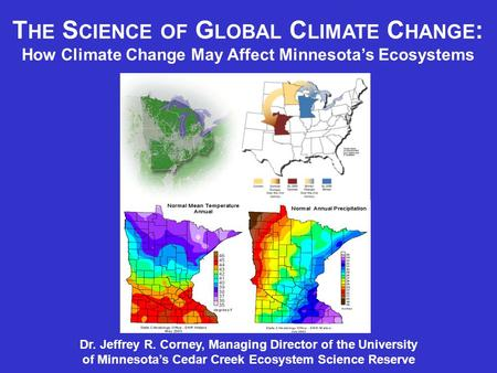 T HE S CIENCE OF G LOBAL C LIMATE C HANGE : How Climate Change May Affect Minnesota's Ecosystems Dr. Jeffrey R. Corney, Managing Director of the University.