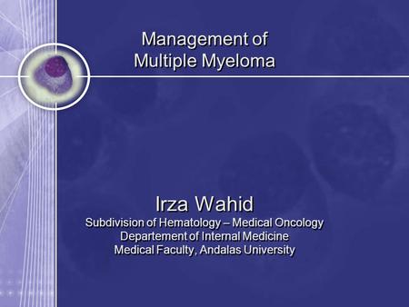 Management of Multiple Myeloma Irza Wahid Subdivision of Hematology – Medical Oncology Departement of Internal Medicine Medical Faculty, Andalas University.
