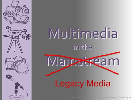Multimedia in the Mainstream Peg Achterman - Northwest University & University of Washington Legacy Media.