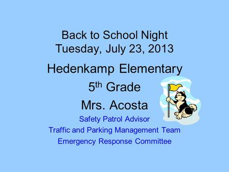 Back to School Night Tuesday, July 23, 2013 Hedenkamp Elementary 5 th Grade Mrs. Acosta Safety Patrol Advisor Traffic and Parking Management Team Emergency.