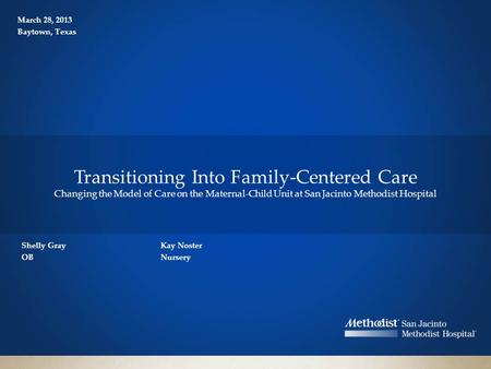 Shelly Gray OB Transitioning Into Family-Centered Care Changing the Model of Care on the Maternal-Child Unit at San Jacinto Methodist Hospital Kay Noster.