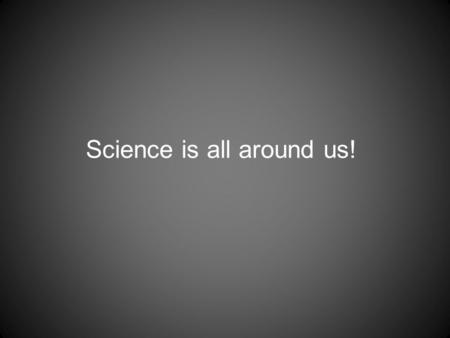 Science is all around us! What is the science? How much water gets wasted What is the science?