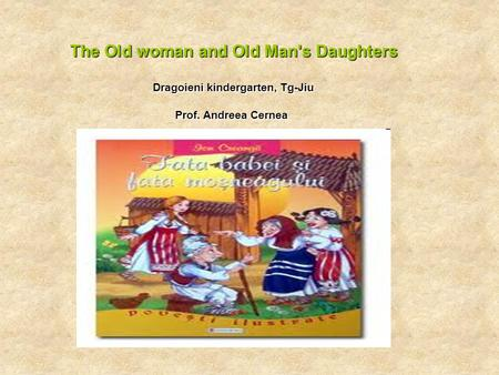 The Old woman and Old Man's Daughters Dragoieni kindergarten, Tg-Jiu Prof. Andreea Cernea.