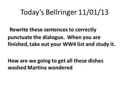 Today's Bellringer 11/01/13 Rewrite these sentences to correctly punctuate the dialogue. When you are finished, take out your WW4 list and study it. How.