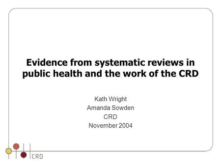 Evidence from systematic reviews in public health and the work of the CRD Kath Wright Amanda Sowden CRD November 2004.