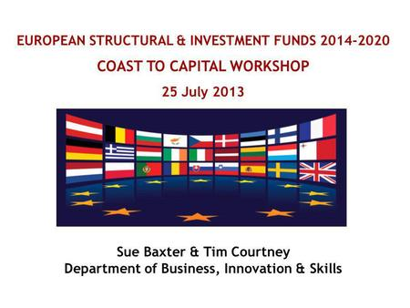 EUROPEAN STRUCTURAL & INVESTMENT FUNDS 2014-2020 COAST TO CAPITAL WORKSHOP 25 July 2013 Sue Baxter & Tim Courtney Department of Business, Innovation &