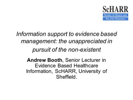 Information support to evidence based management: the unappreciated in pursuit of the non-existent Andrew Booth, Senior Lecturer in Evidence Based Healthcare.