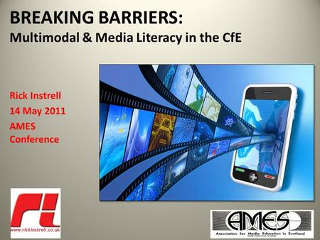 BREAKING BARRIERS: Multimodal & Media Literacy in the CfE Rick Instrell 14 May 2011 AMES Conference.