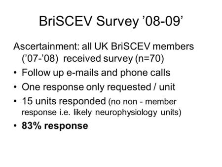 BriSCEV Survey '08-09' Ascertainment: all UK BriSCEV members ('07-'08) received survey (n=70) Follow up e-mails and phone calls One response only requested.
