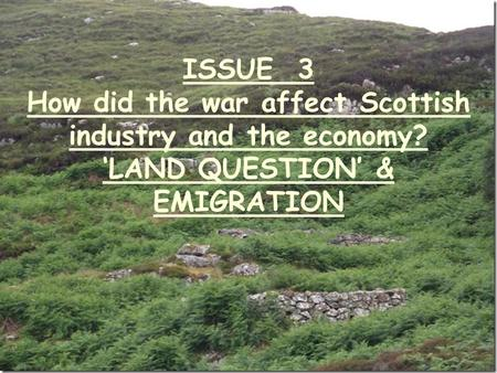 ISSUE 3 How did the war affect Scottish industry and the economy? 'LAND QUESTION' & EMIGRATION.