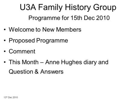 13 th Dec 2010 U3A Family History Group Programme for 15th Dec 2010 Welcome to New Members Proposed Programme Comment This Month – Anne Hughes diary and.