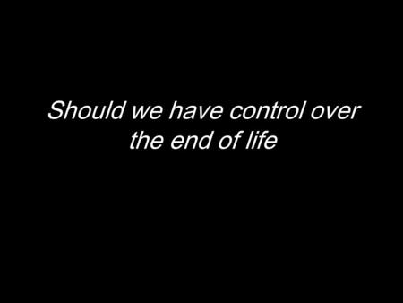 Should we have control over the end of life. b.
