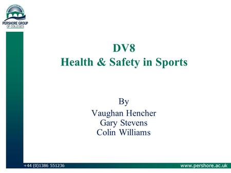 www.pershore.ac.uk +44 (0)1386 551236 DV8 Health & Safety in Sports By Vaughan Hencher Gary Stevens Colin Williams.