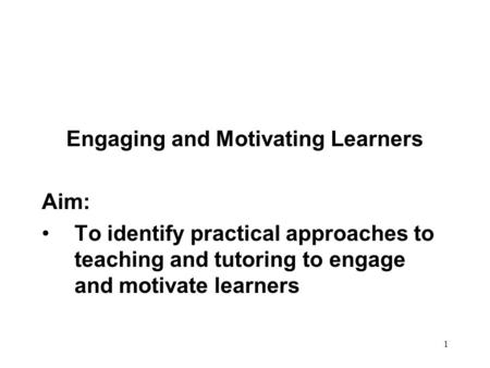 1 Engaging and Motivating Learners Aim: To identify practical approaches to teaching and tutoring to engage and motivate learners.
