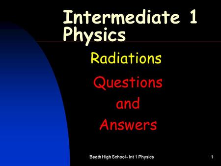 Beath High School - Int 1 Physics1 Intermediate 1 Physics Radiations Questions and Answers.