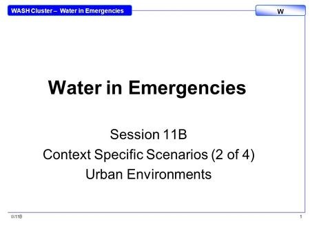 WASH Cluster – Water in Emergencies W W11B1 Water in Emergencies Session 11B Context Specific Scenarios (2 of 4) Urban Environments.