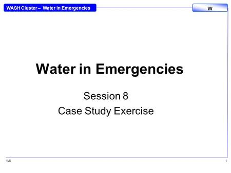 WASH Cluster – Water in Emergencies W W81 Water in Emergencies Session 8 Case Study Exercise.