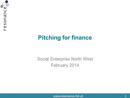 Www.resonance.ltd.uk1 Pitching for finance Social Enterprise North West February 2014.