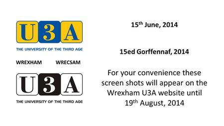 15 th June, 2014 15ed Gorffennaf, 2014 For your convenience these screen shots will appear on the Wrexham U3A website until 19 th August, 2014 WREXHAM.
