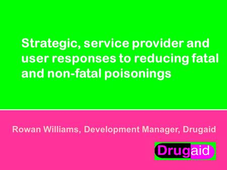 Strategic, service provider and user responses to reducing fatal and non-fatal poisonings Rowan Williams, Development Manager, Drugaid.