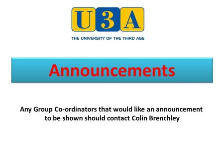 Announcements Any Group Co-ordinators that would like an announcement to be shown should contact Colin Brenchley.