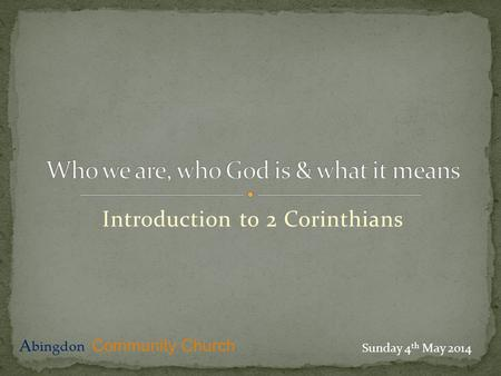 Introduction to 2 Corinthians A bingdon Community Church Sunday 4 th May 2014.