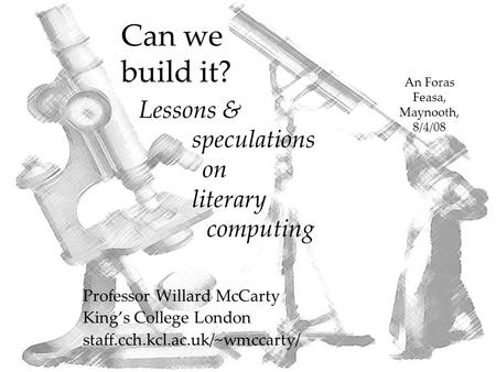 Can we build it? Professor Willard McCarty King's College London staff.cch.kcl.ac.uk/~wmccarty/ An Foras Feasa, Maynooth, 8/4/08 Lessons & speculations.