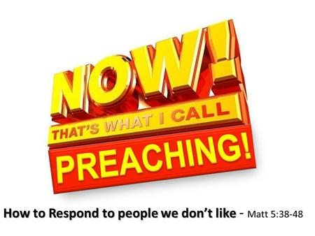 How to Respond to people we don't like How to Respond to people we don't like - Matt 5:38-48.
