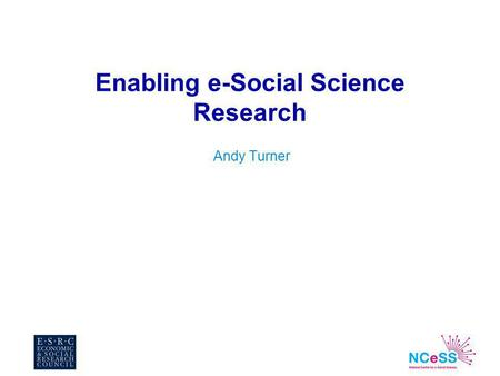 Enabling e-Social Science Research Andy Turner. n Context n Focus –National Centre for e-Social Science NCeSS An introduction –e-Infrastructure developments.