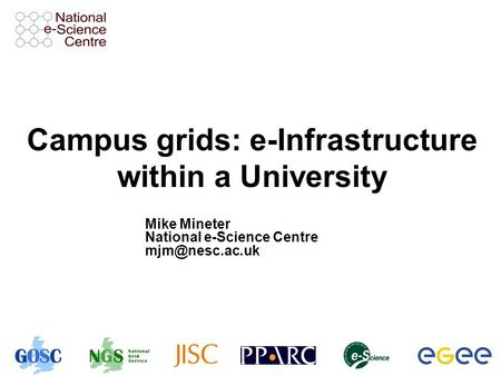 Campus grids: e-Infrastructure within a University Mike Mineter National e-Science Centre